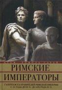 Римские императоры. Галерея всех правителей Римской империи с 31 года до н.э. до 476 года н. Э. Гарай Р.