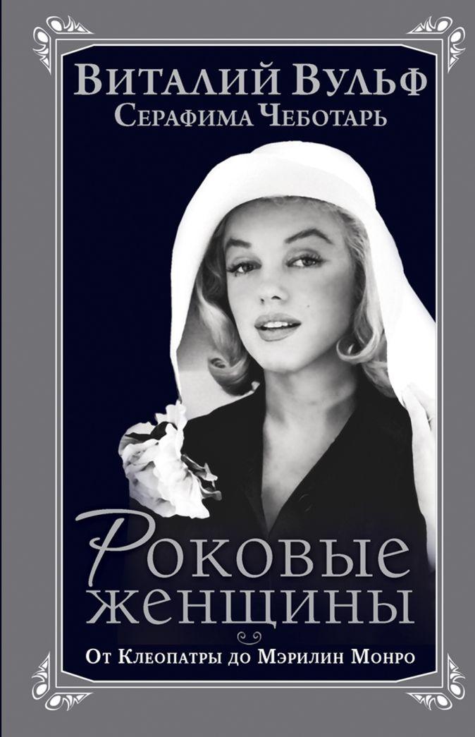 Вульф В.Я., Чеботарь С.А. - Роковые женщины. От Клеопатры до Мэрилин Монро обложка книги