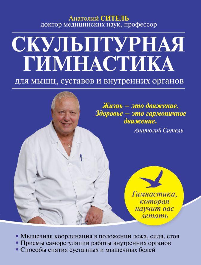 Анатолий Ситель - Скульптурная гимнастика для мышц, суставов и внутренних органов обложка книги