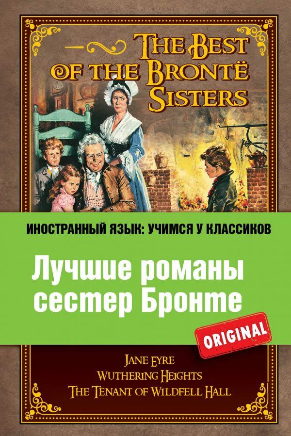 Лучшие романы сестер Бронте: Джейн Эйр, Грозовой перевал, Незнакомка из Вайлдфелл-Холла Бронте Ш., Бронте Э.