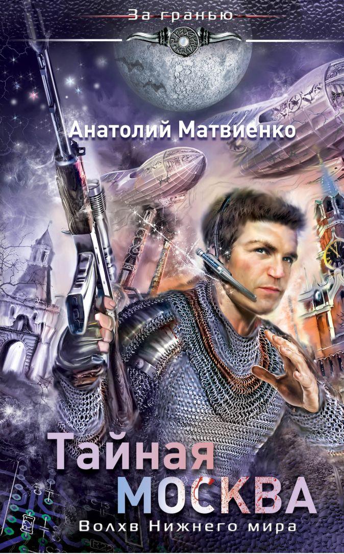 Матвиенко А. - Тайная Москва. Волхв Нижнего мира обложка книги