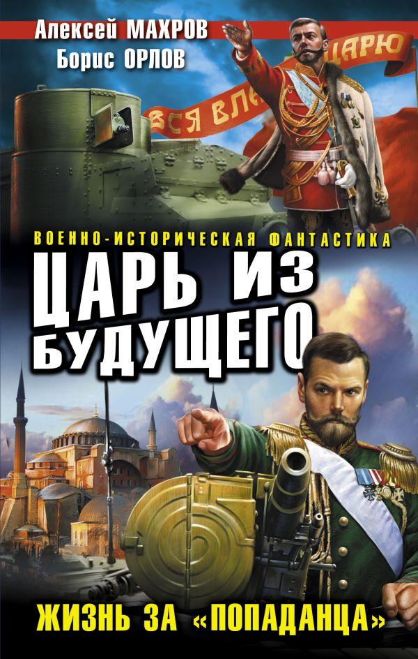 Царь из будущего. Жизнь за «попаданца» Махров А.М., Орлов Б.Л.