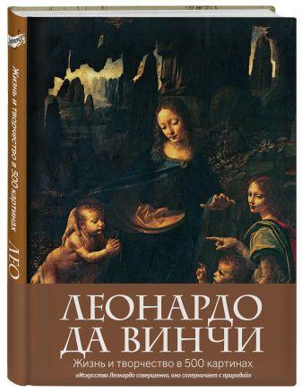 Леонардо да Винчи. Жизнь и творчество в 500 картинах