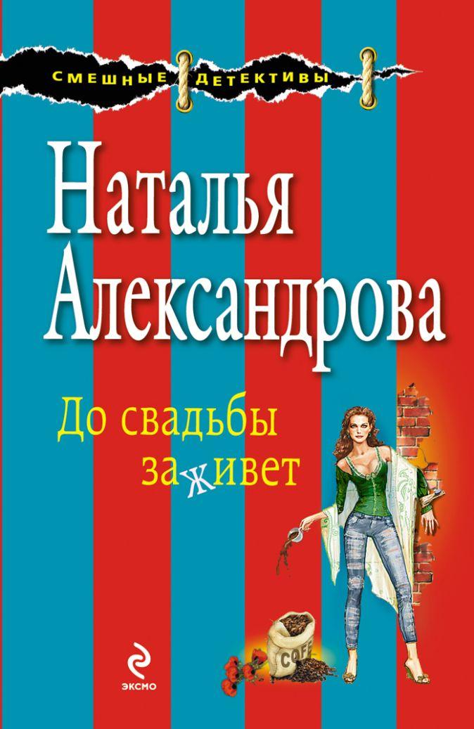 Александрова Н.Н. - До свадьбы заживет обложка книги