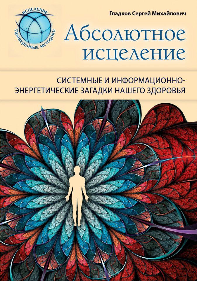 Гладков С.М. - Абсолютное исцеление. Системные и информационно-энергетические загадки нашего здоровья обложка книги