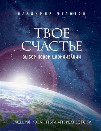 Владимир Чеповой - Твое счастье - выбор новой цивилизации обложка книги