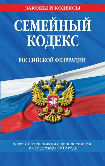 Семейный кодекс Российской Федерации : текст с изм. и доп. на 15 декабря 2012 г.