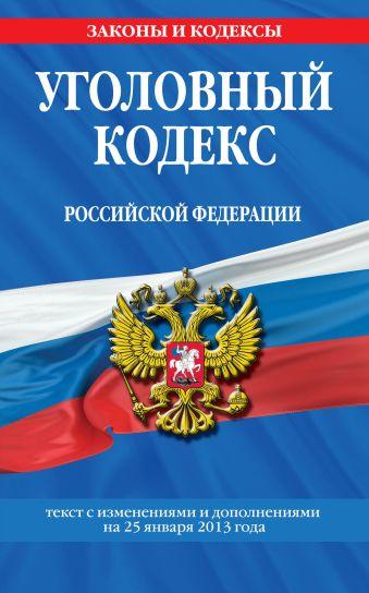 Уголовный кодекс Российской Федерации : текст с изм. и доп. на 25 января 2013 г.