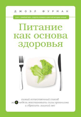 Питание как основа здоровья. Самый простой и естественный способ за 6 недель восстановить силы организма и сбросить лишний вес Фурман Д.