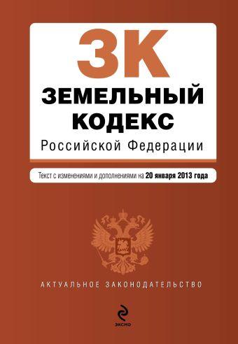 Земельный кодекс Российской Федерации : текст с изм. и доп. на 20 января 2013 г.