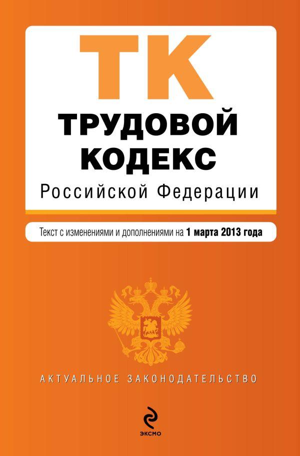Трудовой кодекс Российской Федерации : текст с изм. и доп. на 1 марта 2013 г.