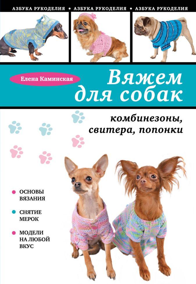 Каминская Е.А. - Вяжем для собак: комбинезоны, свитера, попонки обложка книги