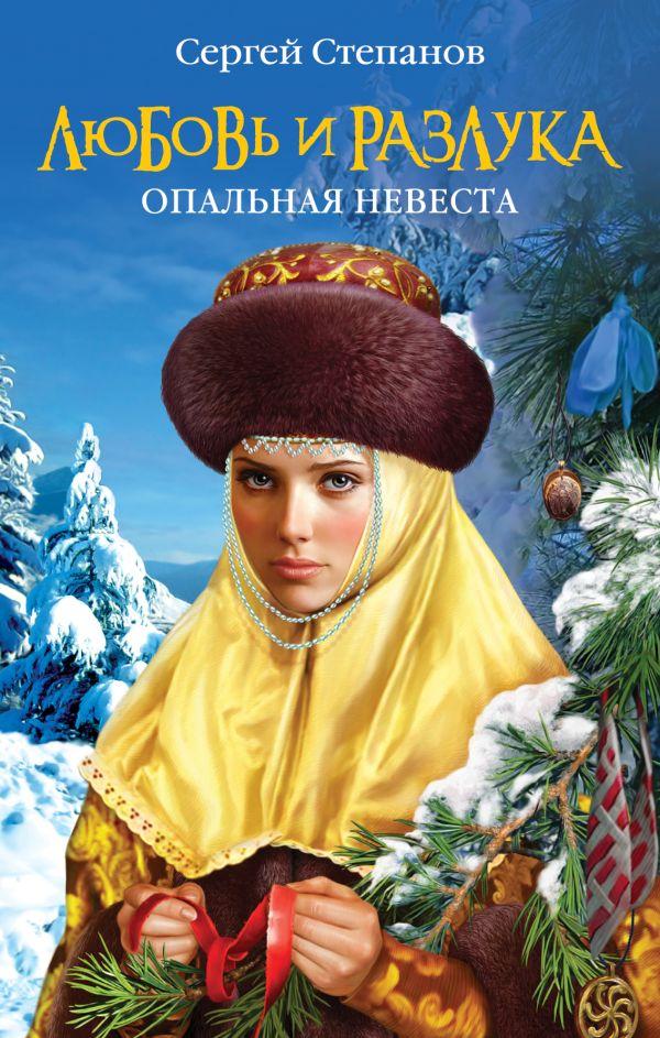 Любовь и разлука. Опальная невеста Степанов С.А.