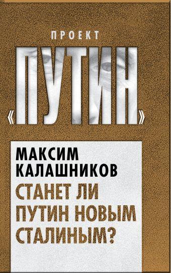 Станет ли Путин новым Сталиным? Калашников М.