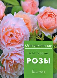 Теорина А.И. - Розы (Мое Увлечение) обложка книги