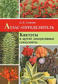 Атлас-определитель Кактусы и декоративные суккуленты. Семенов Д.В.