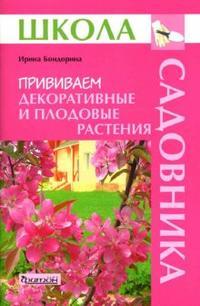 Прививаем декоративные и плодовые растения (Школа Садовника) Бондорина И.А.