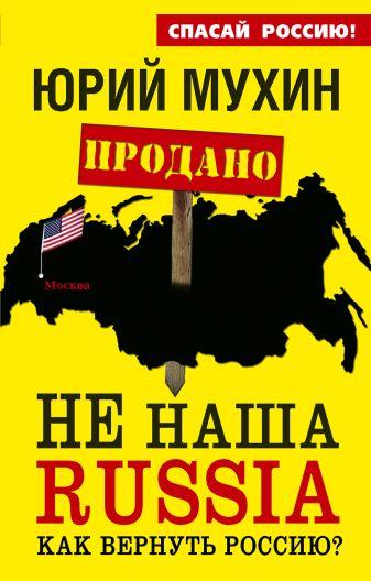 Мухин Ю.И. - НЕ наша Russia. Как вернуть Россию? обложка книги