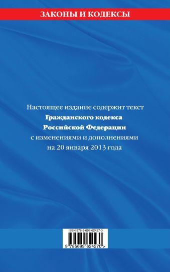 Гражданский кодекс Российской Федерации. Части первая, вторая, третья и четвертая : текст с изм. и доп. на 20 января 2013 г.