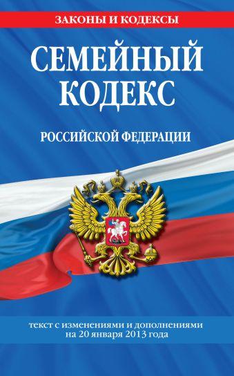 Семейный кодекс Российской Федерации : текст с изм. и доп. на 20 января 2013 г.