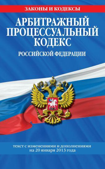 Арбитражный процессуальный кодекс Российской Федерации : текст с изм. и доп. на 20 января 2013 г.