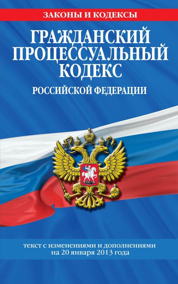 Гражданский процессуальный кодекс Российской Федерации : текст с изм. и доп. на 20 января 2013 г.