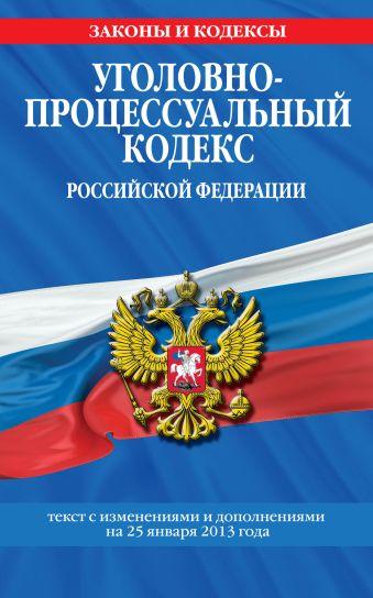 Уголовно-процессуальный кодекс Российской Федерации : текст с изм. и доп. на 25 января 2013 г.