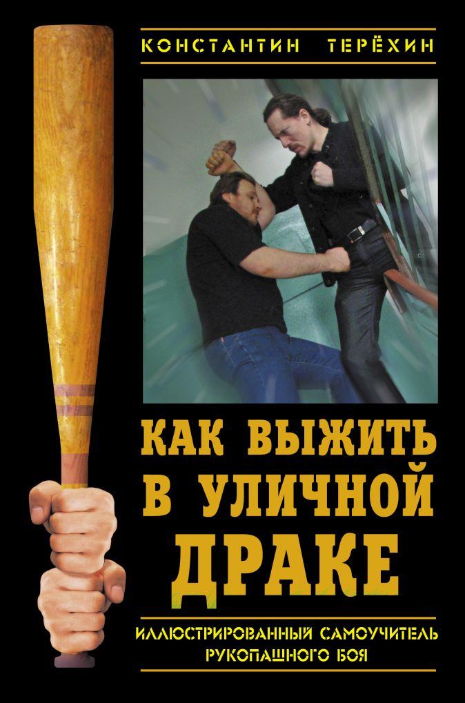 Терехин К.И. - Как выжить в уличной драке. Иллюстрированный самоучитель рукопашного боя обложка книги