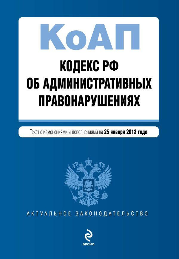 Кодекс Российской Федерации об административных правонарушениях : текст с изм. и доп. на 25 января 2013 г.