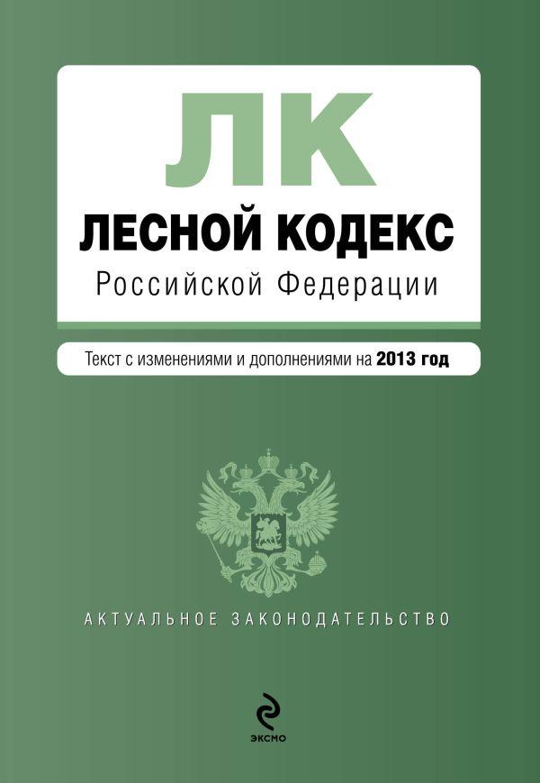 Лесной кодекс Российской Федерации : текст с изм. и доп. на 2013 год