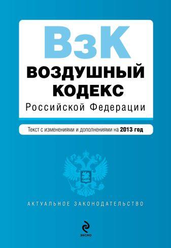 Воздушный кодекс Российской Федерации. Текст с изм. и доп. на 2013 год