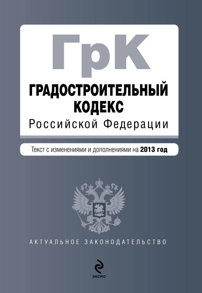 Градостроительный кодекс Российской Федерации : текст с изменениями и дополнениями на 2013 год