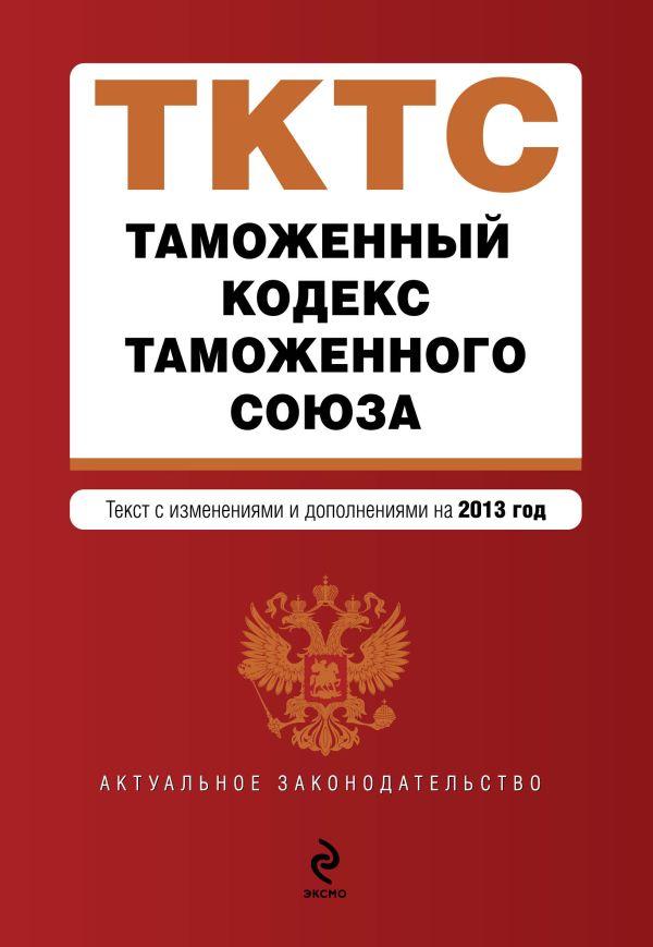 Таможенный кодекс Таможенного союза: текст с изменениями и дополнениями на 2013 г.