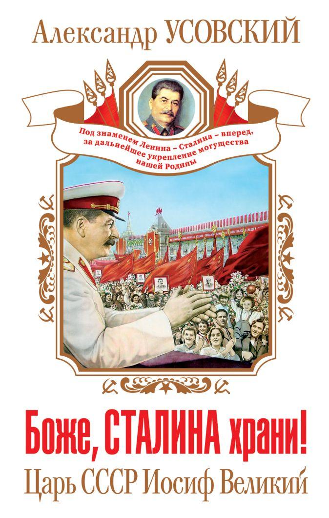 Усовский А.В. - Боже, Сталина храни! Царь СССР Иосиф Великий обложка книги