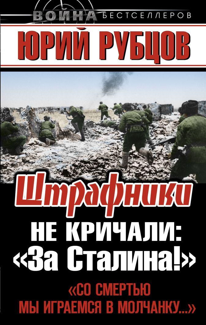 Рубцов Ю.В. - Штрафники не кричали: «За Сталина!» обложка книги