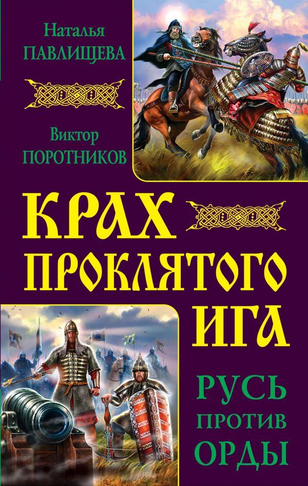Крах проклятого Ига. Русь против Орды Павлищева Н.П., Поротников В.П.
