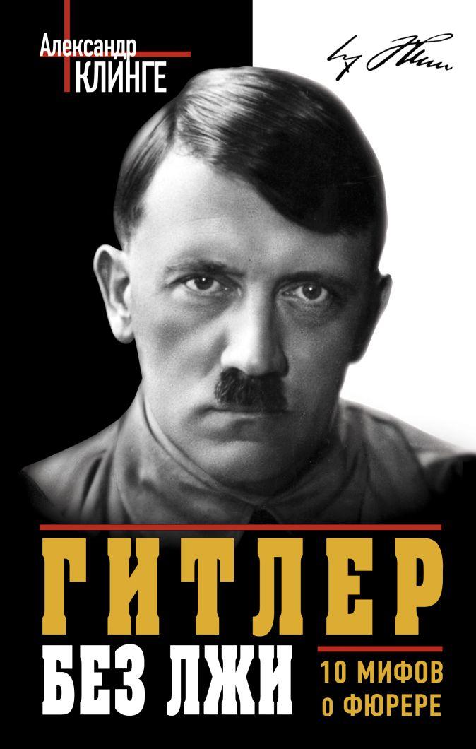Клинге А. - Гитлер без лжи. 10 мифов о фюрере обложка книги