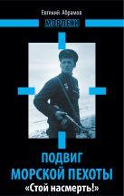 Абрамов Е.П. - Подвиг морской пехоты. «Стой насмерть!»' обложка книги