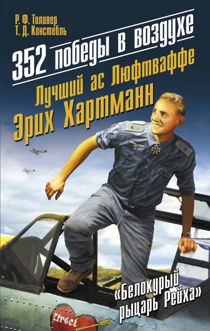 Толивер Р.Ф., Констебль Т.Дж. - 352 победы в воздухе. Лучший ас Люфтваффе Эрих Хартманн обложка книги