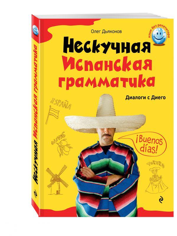 Нескучная испанская грамматика. Диалоги с Диего Дьяконов О.В.