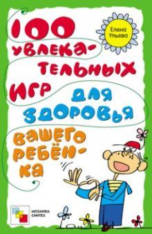 100 увлекательных игр для здоровья вашего ребенка. Ульева Е.
