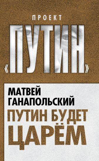Ганапольский М.Ю. - Путин будет царем обложка книги
