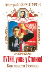 Путин, учись у Сталина! Как спасти Россию Верхотуров Д.Н.
