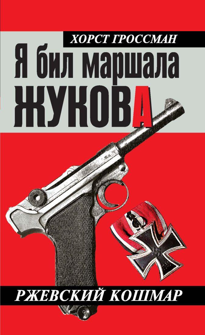 Гроссман Х. - Я бил маршала Жукова. Ржевский кошмар обложка книги