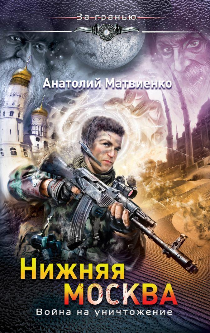 Матвиенко А. - Нижняя Москва. Война на уничтожение обложка книги