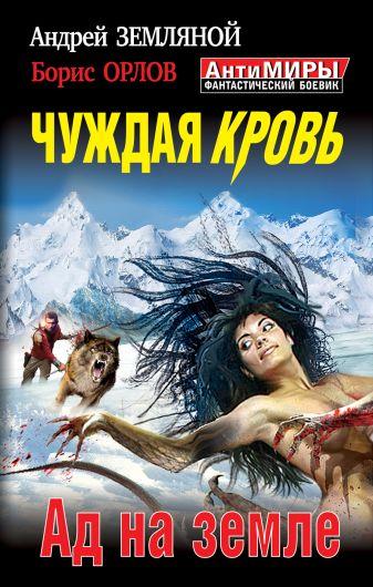 Земляной А., Орлов Б. - Чуждая кровь. Ад на земле обложка книги