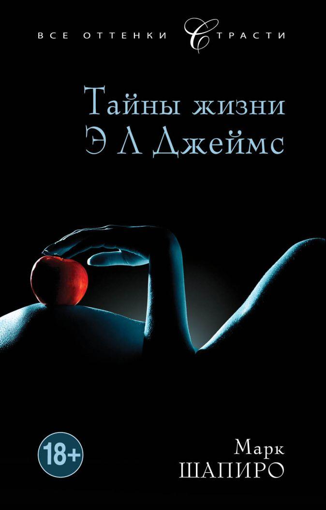 Шапиро М. - Тайны жизни Э Л Джеймс обложка книги