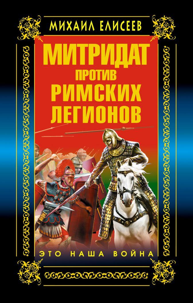 Елисеев М.Б. - Митридат против Римских легионов. Это наша война! обложка книги