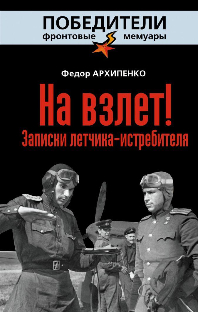 Архипенко Ф.Ф. - На взлет! Записки летчика-истребителя обложка книги