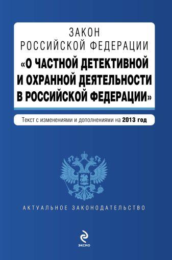 """Закон Российской Федерации """"О частной детективной и охранной деятельности в Российской Федерации"""" : текст с изм. и доп. на 2013 год"""